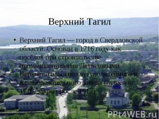 Верхний ТагилВерхний Тагил — город в Свердловской области. Основан в 1716 году к
