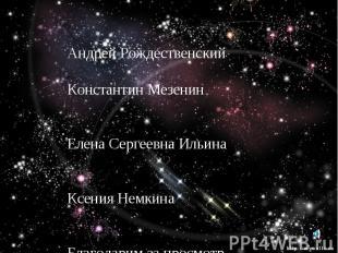 Над презентацией работали Андрей Рождественский Константин Мезенин Елена Сергеев