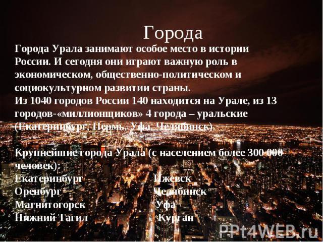 ГородаГорода Урала занимают особое место в истории России. И сегодня они играют важную роль в экономическом, общественно-политическом и социокультурном развитии страны. Из 1040 городов России 140 находится на Урале, из 13 городов-«миллионщиков» 4 го…