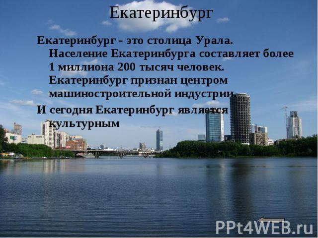 ЕкатеринбургЕкатеринбург - это столица Урала. Население Екатеринбурга составляет более 1 миллиона 200 тысяч человек. Екатеринбург признан центром машиностроительной индустрии. И сегодня Екатеринбург является культурным