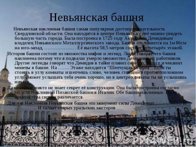 Невьянская башня Невьянская наклонная башня самая популярная достопримечательность Свердловской области. Она находится в центре Невьянска с неё можно увидеть большую часть города. Была построена в 1725 году Акинфием Демидовым владелец Невьянского Ме…