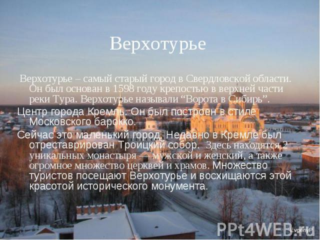 """Верхотурье Верхотурье – самый старый город в Свердловской области. Он был основан в 1598 году крепостью в верхней части реки Тура. Верхотурье называли """"Ворота в Сибирь"""". Центр города Кремль. Он был построен в стиле Московского барокко. Сейчас это ма…"""
