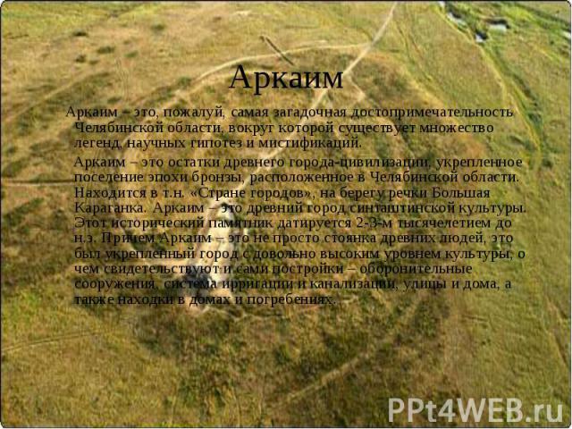 Аркаим Аркаим – это, пожалуй, самая загадочная достопримечательность Челябинской области, вокруг которой существует множество легенд, научных гипотез и мистификаций. Аркаим – это остатки древнего города-цивилизации, укрепленное поселение эпохи бронз…