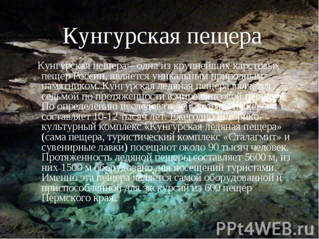 Кунгурская пещера Кунгурская пещера – одна из крупнейших карстовых пещер России, является уникальным природным памятником. Кунгурская ледяная пещера является седьмой по протяженности в мире гипсовой пещерой. По определению исследователей, возраст пе…