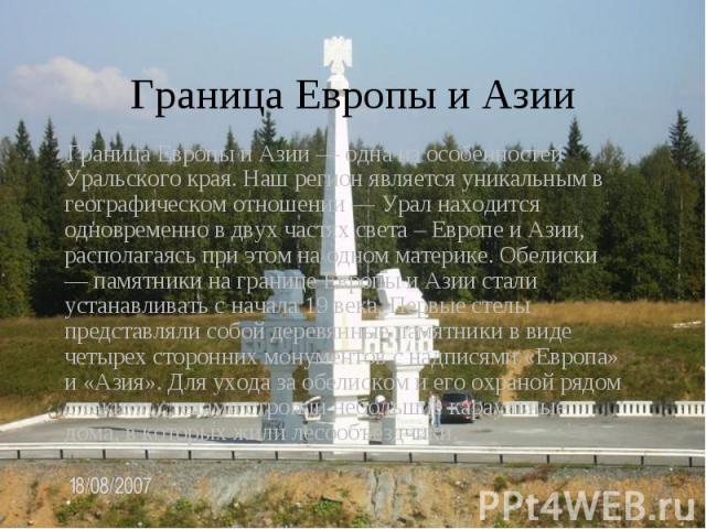 Граница Европы и Азии Граница Европы и Азии — одна из особенностей Уральского края. Наш регион является уникальным в географическом отношении — Урал находится одновременно в двух частях света – Европе и Азии, располагаясь при этом на одном материке.…