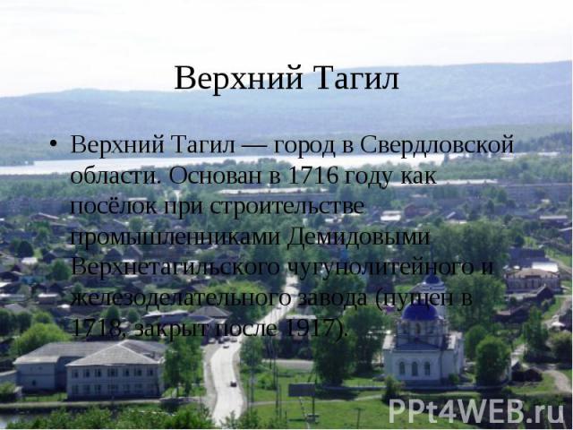 Верхний ТагилВерхний Тагил — город в Свердловской области. Основан в 1716 году как посёлок при строительстве промышленниками Демидовыми Верхнетагильского чугунолитейного и железоделательного завода (пущен в 1718, закрыт после 1917).