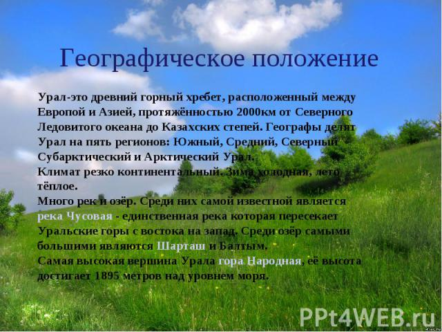Географическое положение Урал-это древний горный хребет, расположенный между Европой и Азией, протяжённостью 2000км от Северного Ледовитого океана до Казахских степей. Географы делят Урал на пять регионов: Южный, Средний, Северный Субарктический и А…