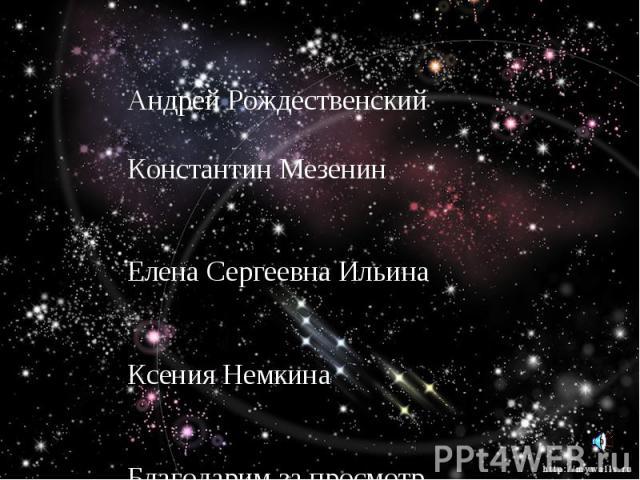 Над презентацией работали Андрей Рождественский Константин Мезенин Елена Сергеевна Ильина Ксения Немкина Благодарим за просмотр.