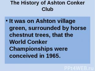 The History of Ashton Conker Club It was on Ashton village green, surrounded by