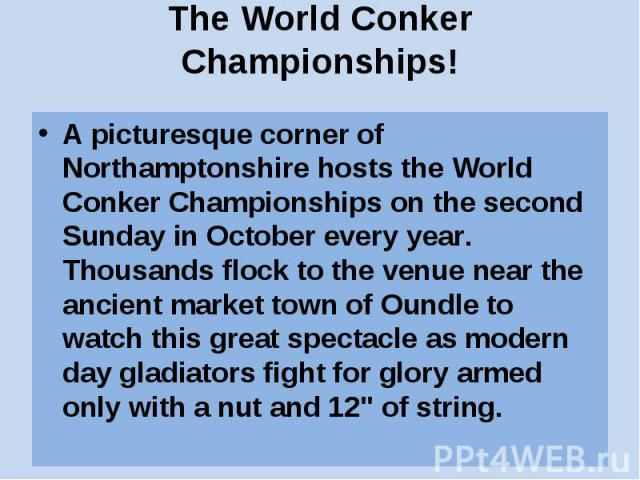 The World Conker Championships! A picturesque corner of Northamptonshire hosts the World Conker Championships on the second Sunday in October every year. Thousands flock to the venue near the ancient market town of Oundle to watch this great spectac…