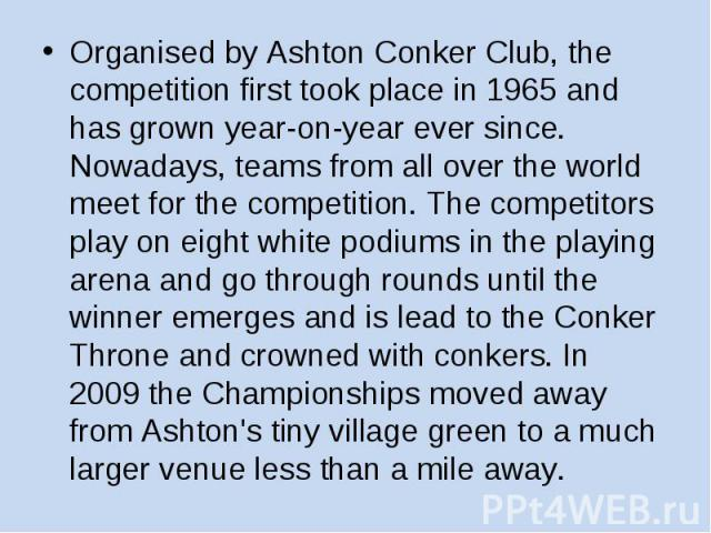 Organised by Ashton Conker Club, the competition first took place in 1965 and has grown year-on-year ever since. Nowadays, teams from all over the world meet for the competition. The competitors play on eight white podiums in the playing arena and g…