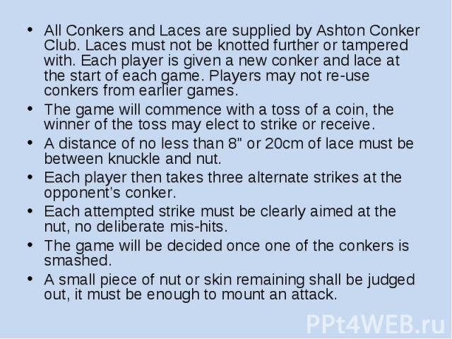 All Conkers and Laces are supplied by Ashton Conker Club. Laces must not be knotted further or tampered with. Each player is given a new conker and lace at the start of each game. Players may not re-use conkers from earlier games. The game will comm…