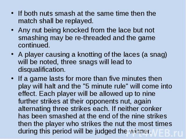 If both nuts smash at the same time then the match shall be replayed. Any nut being knocked from the lace but not smashing may be re-threaded and the game continued. A player causing a knotting of the laces (a snag) will be noted, three snags will l…
