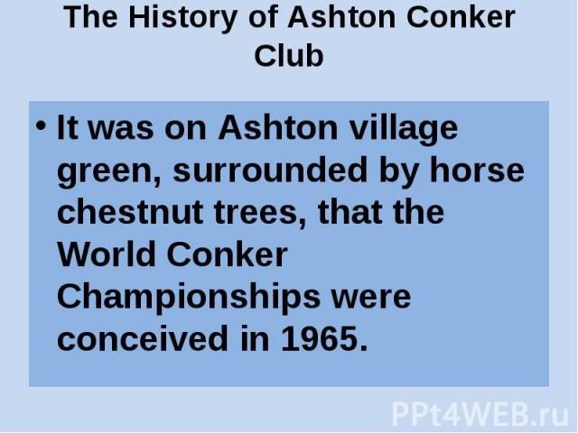 The History of Ashton Conker Club It was on Ashton village green, surrounded by horse chestnut trees, that the World Conker Championships were conceived in 1965.