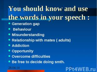 You should know and use the words in your speech : Generation gap Behaviour Misu