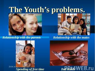 The Youth's problems.Relationship with the parents Relationship with the mates S