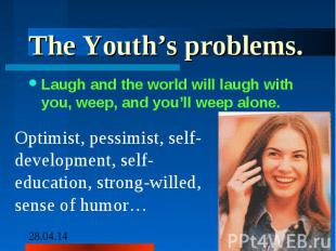 The Youth's problems.Laugh and the world will laugh with you, weep, and you'll w