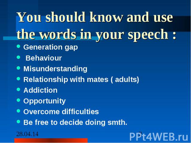 You should know and use the words in your speech : Generation gap Behaviour Misunderstanding Relationship with mates ( adults) Addiction Opportunity Overcome difficulties Be free to decide doing smth.