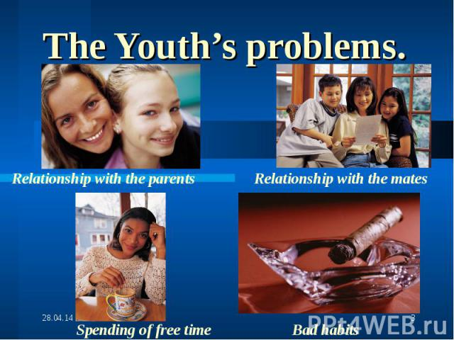 The Youth's problems.Relationship with the parents Relationship with the mates Spending of free time Bad habits