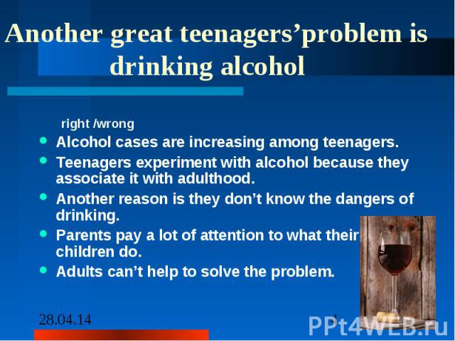 Another great teenagers'problem is drinking alcohol right /wrong Alcohol cases are increasing among teenagers. Teenagers experiment with alcohol because they associate it with adulthood. Another reason is they don't know the dangers of drinking. Par…