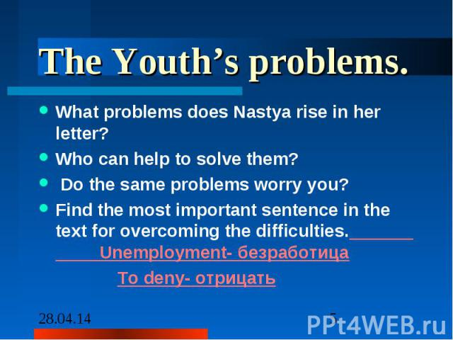 The Youth's problems. What problems does Nastya rise in her letter? Who can help to solve them? Do the same problems worry you? Find the most important sentence in the text for overcoming the difficulties. Unemployment- безработица To deny- отрицать