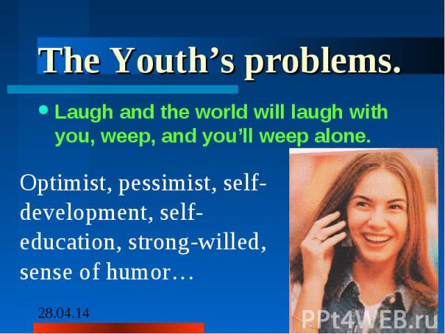 The Youth's problems.Laugh and the world will laugh with you, weep, and you'll weep alone. Optimist, pessimist, self-development, self-education, strong-willed, sense of humor…