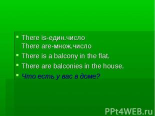 There is-един.число There are-множ.число There is a balcony in the flat. There a