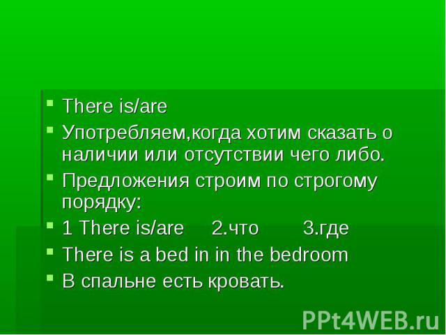 There is/are Употребляем,когда хотим сказать о наличии или отсутствии чего либо. Предложения строим по строгому порядку: 1 There is/are 2.что 3.где There is a bed in in the bedroom В cпальне есть кровать.