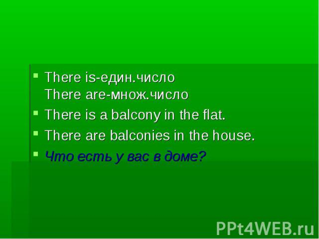 There is-един.число There are-множ.число There is a balcony in the flat. There are balconies in the house. Что есть у вас в доме?