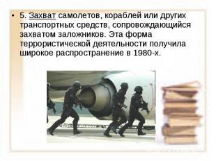 5. Захват самолетов, кораблей или других транспортных средств, сопровождающийся