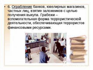 6. Ограбление банков, ювелирных магазинов, частных лиц, взятие заложников с цель