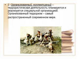 2. Организованный, коллективный – террористическая деятельность планируется и ре