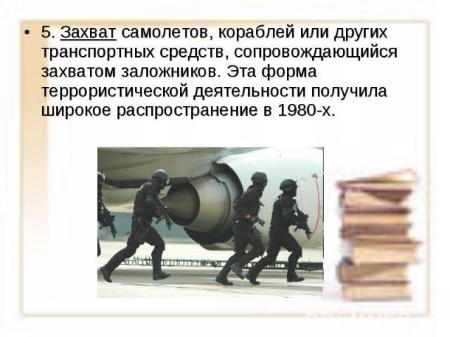 5. Захват самолетов, кораблей или других транспортных средств, сопровождающийся захватом заложников. Эта форма террористической деятельности получила широкое распространение в 1980-х.