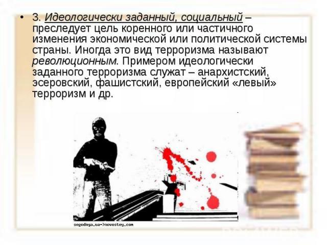 3. Идеологически заданный, социальный – преследует цель коренного или частичного изменения экономической или политической системы страны. Иногда это вид терроризма называют революционным. Примером идеологически заданного терроризма служат – анархист…