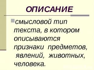 ОПИСАНИЕ смысловой тип текста, в котором описываются признаки предметов, явлений