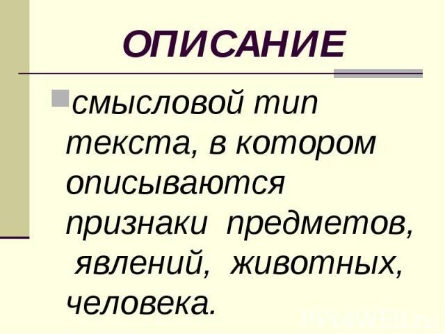 ОПИСАНИЕ смысловой тип текста, в котором описываются признаки предметов, явлений, животных, человека.