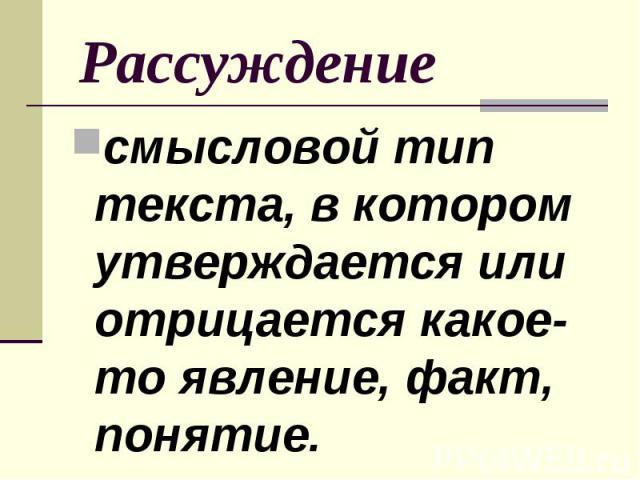 Рассуждение смысловой тип текста, в котором утверждается или отрицается какое-то явление, факт, понятие.