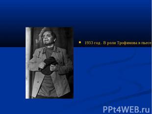 1933 год . В роли Трофимова в пьесе А.П.Чехова «Вишневый сад» » на сцене Государ