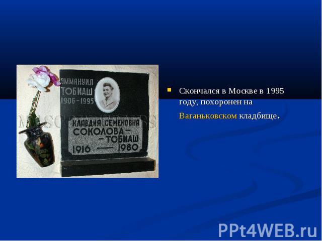 Скончался в Москве в 1995 году, похоронен на Ваганьковском кладбище.