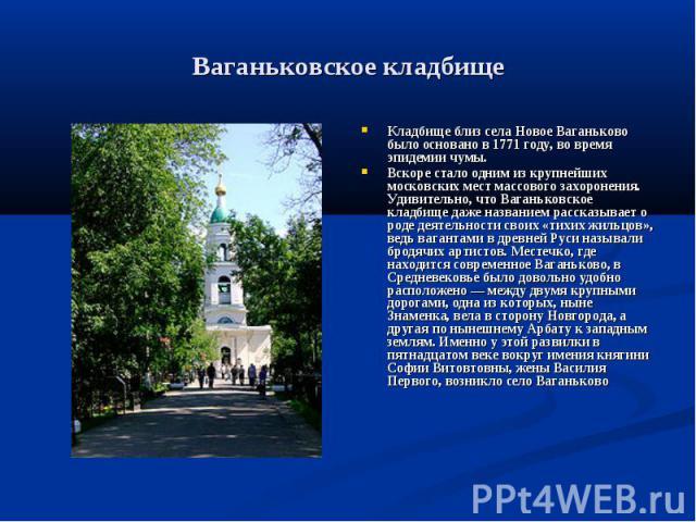 Ваганьковское кладбищеКладбище близ села Новое Ваганьково было основано в 1771 году, во время эпидемии чумы. Вскоре стало одним из крупнейших московских мест массового захоронения. Удивительно, что Ваганьковское кладбище даже названием рассказывает …