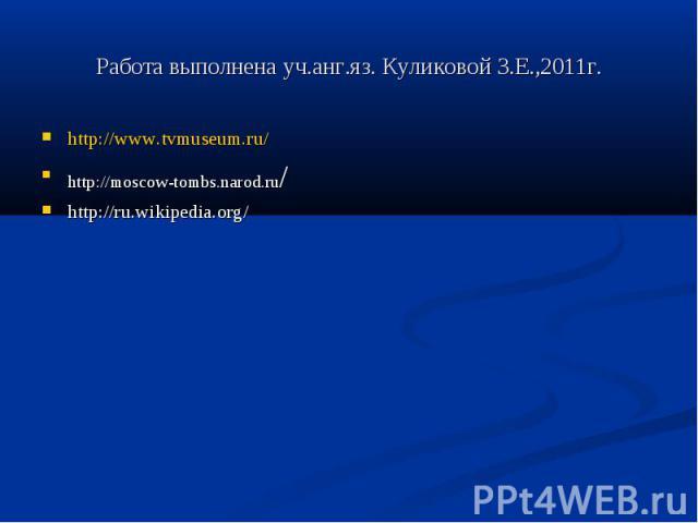 Работа выполнена уч.анг.яз. Куликовой З.Е.,2011г.http://www.tvmuseum.ru/ http://moscow-tombs.narod.ru/ http://ru.wikipedia.org/