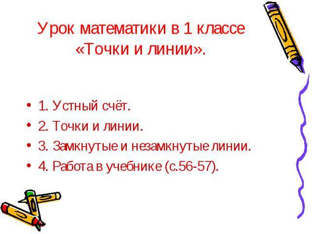 Урок математики в 1 классе «Точки и линии». 1. Устный счёт. 2. Точки и линии. 3. Замкнутые и незамкнутые линии. 4. Работа в учебнике (с.56-57).