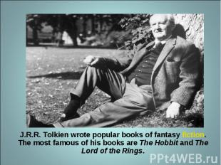 J.R.R. Tolkien wrote popular books of fantasy fiction. The most famous of his bo