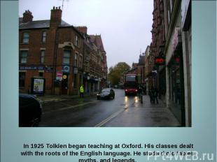 In 1925 Tolkien began teaching at Oxford. His classes dealt with the roots of th