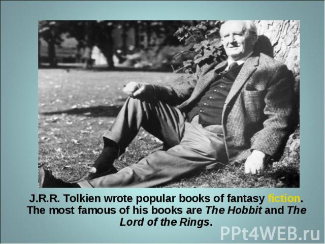 J.R.R. Tolkien wrote popular books of fantasy fiction. The most famous of his books are The Hobbit and The Lord of the Rings.