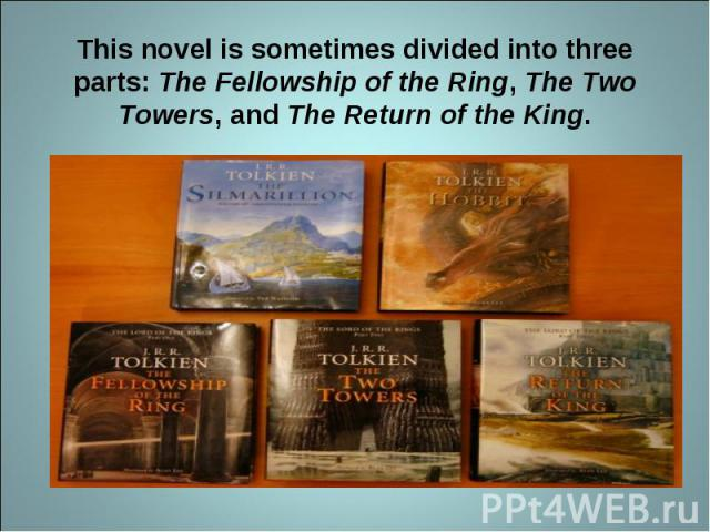 This novel is sometimes divided into three parts: The Fellowship of the Ring, The Two Towers, and The Return of the King.