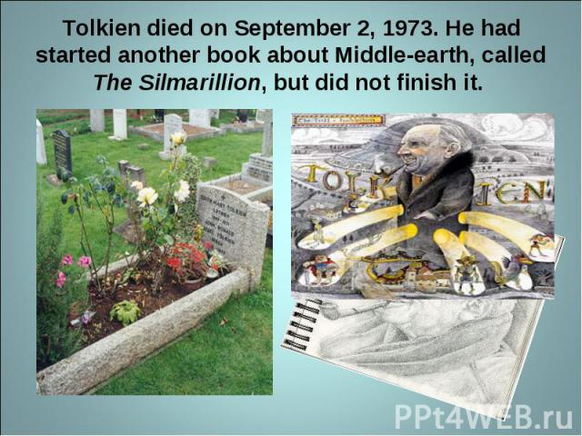Tolkien died on September 2, 1973. He had started another book about Middle-earth, called The Silmarillion, but did not finish it.