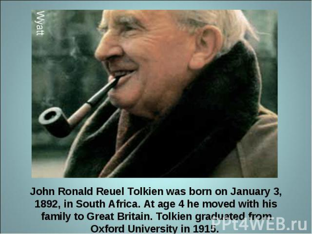 John Ronald Reuel Tolkien was born on January 3, 1892, in South Africa. At age 4 he moved with his family to Great Britain. Tolkien graduated from Oxford University in 1915.