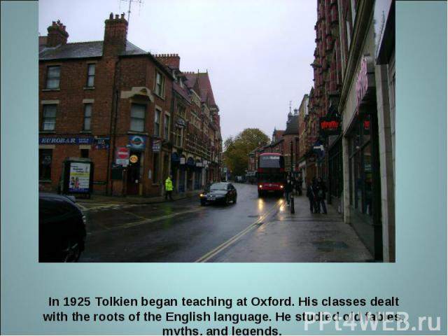 In 1925 Tolkien began teaching at Oxford. His classes dealt with the roots of the English language. He studied old fables, myths, and legends.