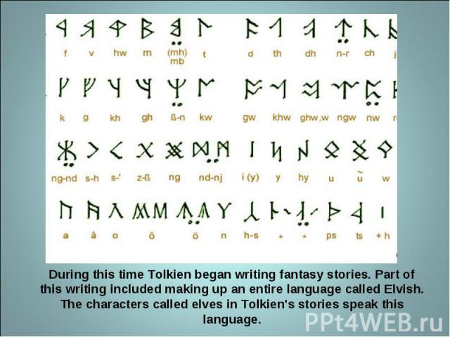 During this time Tolkien began writing fantasy stories. Part of this writing included making up an entire language called Elvish. The characters called elves in Tolkien's stories speak this language.